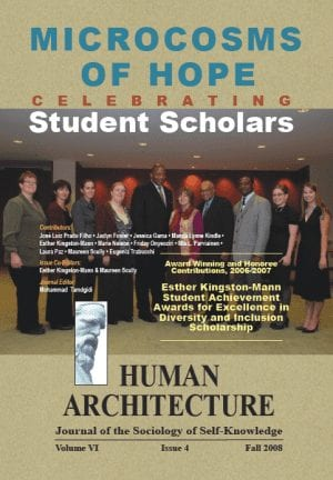 Microcosms of Hope: Celebrating Student Scholars Award-Winning and Honoree Contributions—2006-2007 Esther Kingston-Mann Student Achievement Awards for Excellence in Diversity and Inclusion Scholarship HUMAN ARCHITECTURE Journal of the Sociology of Self-Knowledge Volume VI • Issue 4 • Fall 2008 Journal Editor: Mohammad H. Tamdgidi, UMass Boston