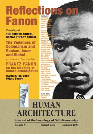 Reflections on Fanon: The Violences of Colonialism and Racism, Inner and Global—Conversations with Frantz Fanon on the Meaning of Human Emancipation Proceedings of the Fourth Annual Social Theory Forum, March 27-28, 2007, UMass Boston HUMAN ARCHITECTURE Journal of the Sociology of Self-Knowledge Volume V • Special Issue • Summer 2007 Journal Editor: Mohammad H. Tamdgidi, UMass Boston