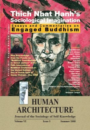 "Thich Nhat Hanh's Sociological Imagination: Essays and Commentaries on Engaged Buddhism Plus Proceedings from the Panels on ""Buddhist Contributions to Social Justice"" at the Fifth International Buddhist Conference on the United Nations Day of Vesak held in Hanoi, Vietnam—May 2008 HUMAN ARCHITECTURE Journal of the Sociology of Self-Knowledge Volume VI • Issue 3 • Summer 2008 Journal Editor: Mohammad H. Tamdgidi, UMass Boston"