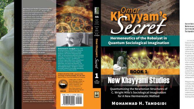 Omar Khayyam's Secret: Hermeneutics of the Robaiyat in Quantum Sociological Imagination: Book 1: New Khayyami Studies: Quantumizing the Newtonian Structures of C. Wright Mills's Sociological Imagination for A New Hermeneutic Method — by Mohammad H. Tamdgidi