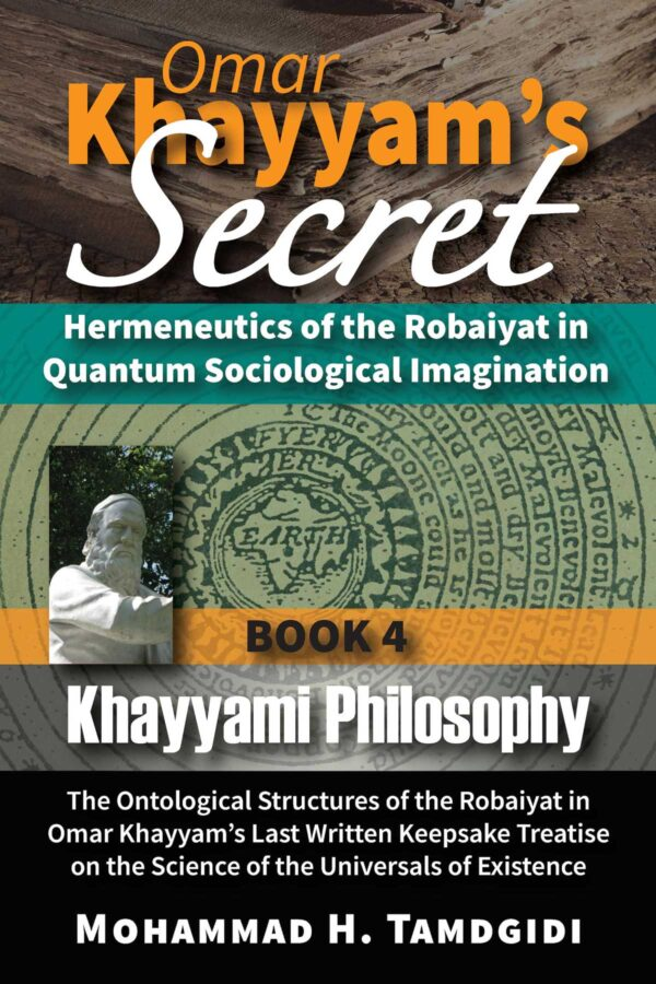 Omar Khayyam's Secret: Hermeneutics of the Robaiyat in Quantum Sociological Imagination: Book 4: Khayyami Philosophy: The Ontological Structures of the Robaiyat in Omar Khayyam's Last Written Keepsake Treatise on the Science of the Universals of Existence — by Mohammad H. Tamdgidi